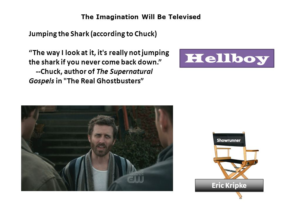 The Imagination Will Be Televised Jumping the Shark (according to Chuck) The way I look at it, it s really not jumping the shark if you never come back down. --Chuck, author of The Supernatural Gospels in The Real Ghostbusters Eric Kripke Hellboy