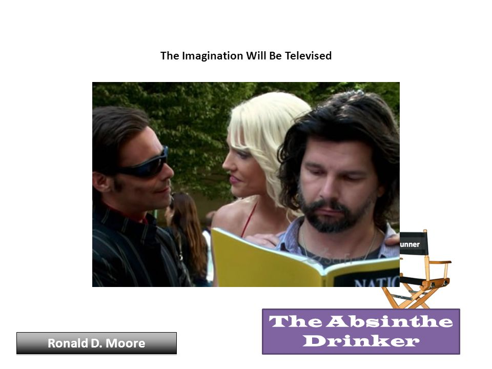 The Imagination Will Be Televised Ronald D. Moore The Absinthe Drinker