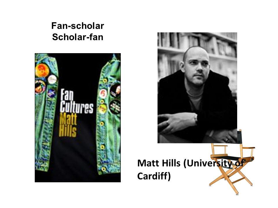 Matt Hills (University of Cardiff) Fan-scholar Scholar-fan