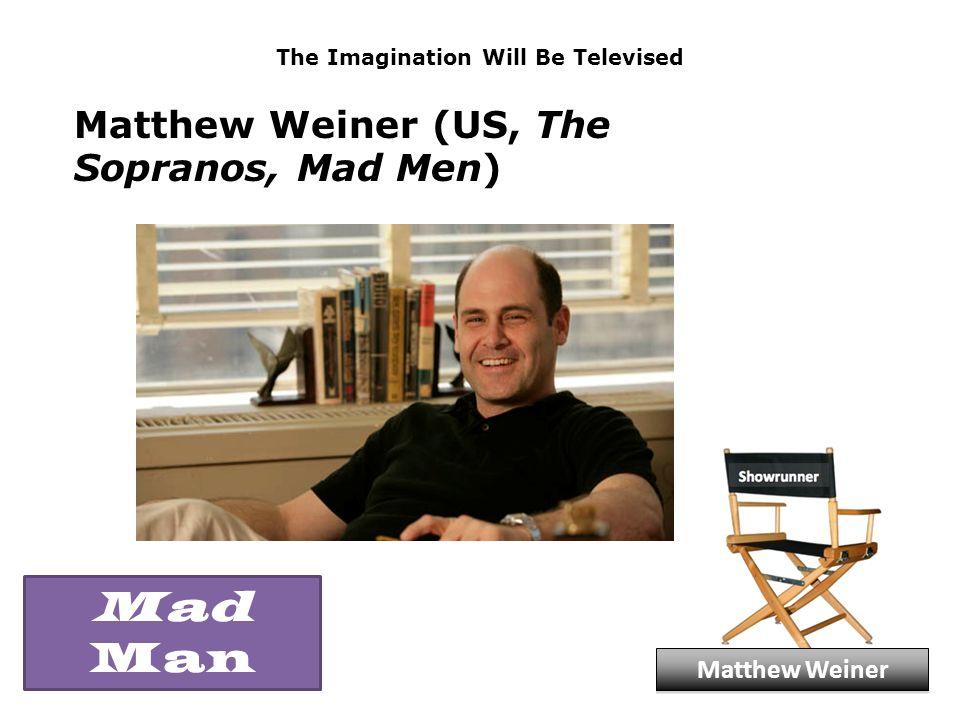 The Imagination Will Be Televised Matthew Weiner (US, The Sopranos, Mad Men) Matthew Weiner Mad Man