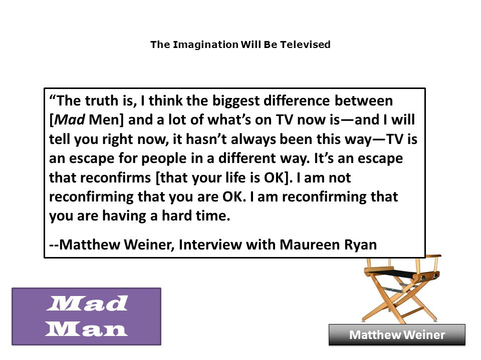 The Imagination Will Be Televised The truth is, I think the biggest difference between [Mad Men] and a lot of what's on TV now is—and I will tell you right now, it hasn't always been this way—TV is an escape for people in a different way.