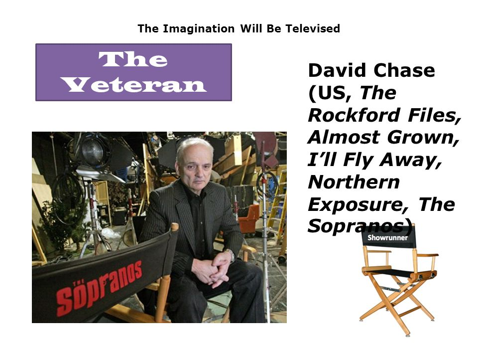 The Imagination Will Be Televised David Chase (US, The Rockford Files, Almost Grown, I'll Fly Away, Northern Exposure, The Sopranos) The Veteran