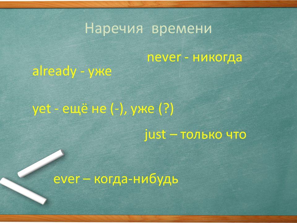 Наречия времени already - уже never - никогда just – только что yet - ещё не (-), уже ( ) ever – когда-нибудь