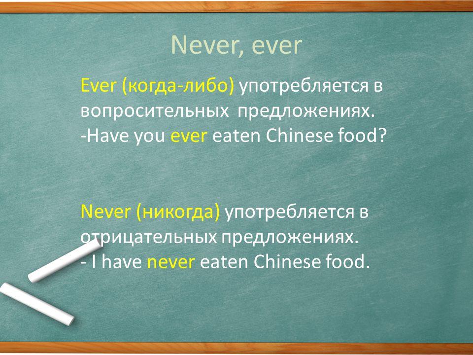Never, ever Ever (когда-либо) употребляется в вопросительных предложениях.