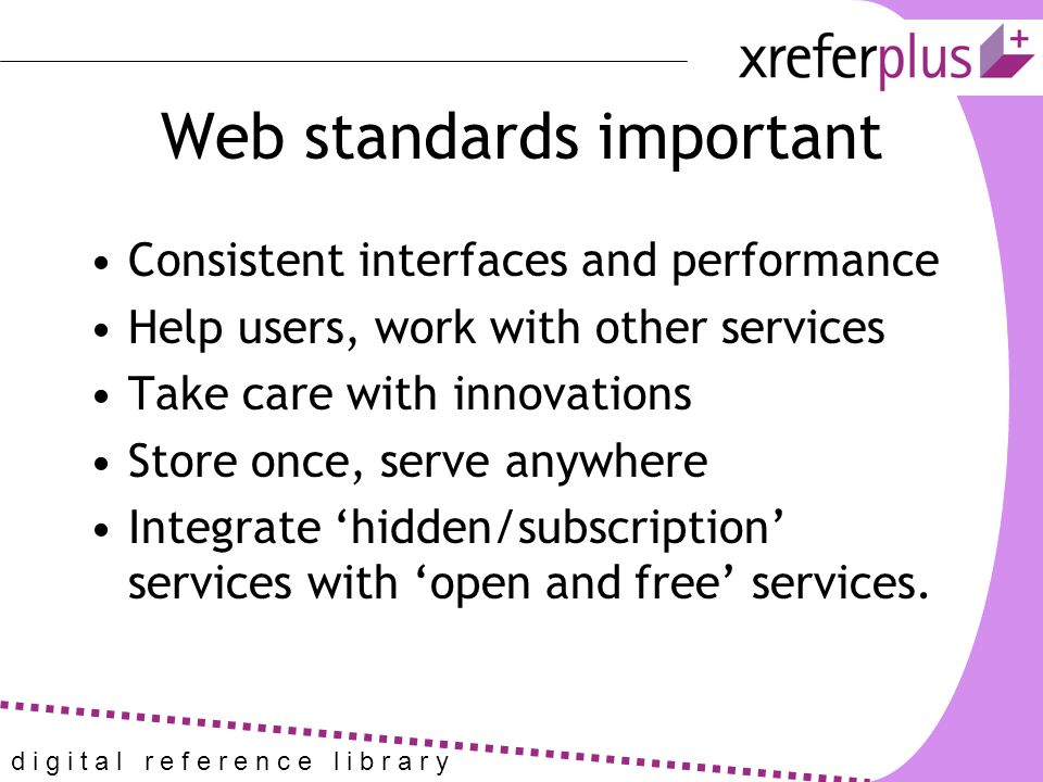 d i g i t a l r e f e r e n c e l i b r a r y Web standards important Consistent interfaces and performance Help users, work with other services Take care with innovations Store once, serve anywhere Integrate 'hidden/subscription' services with 'open and free' services.
