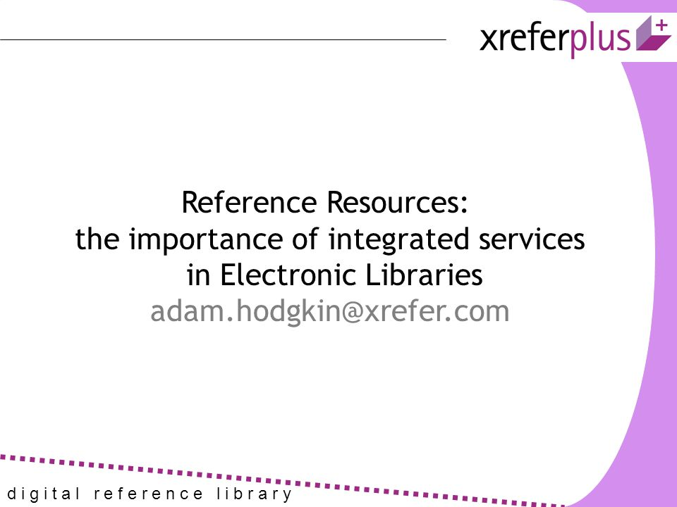 d i g i t a l r e f e r e n c e l i b r a r y Reference Resources: the importance of integrated services in Electronic Libraries adam.hodgkin@xrefer.com