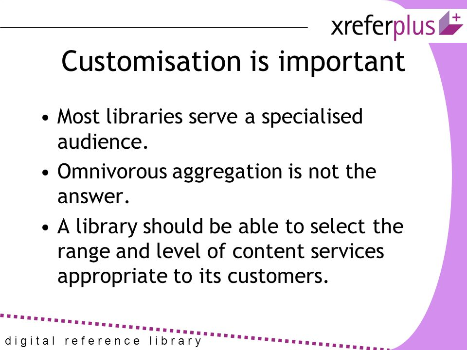 d i g i t a l r e f e r e n c e l i b r a r y Customisation is important Most libraries serve a specialised audience.