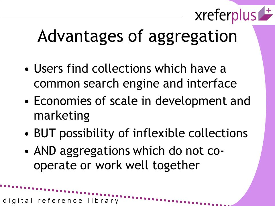 d i g i t a l r e f e r e n c e l i b r a r y Advantages of aggregation Users find collections which have a common search engine and interface Economies of scale in development and marketing BUT possibility of inflexible collections AND aggregations which do not co- operate or work well together