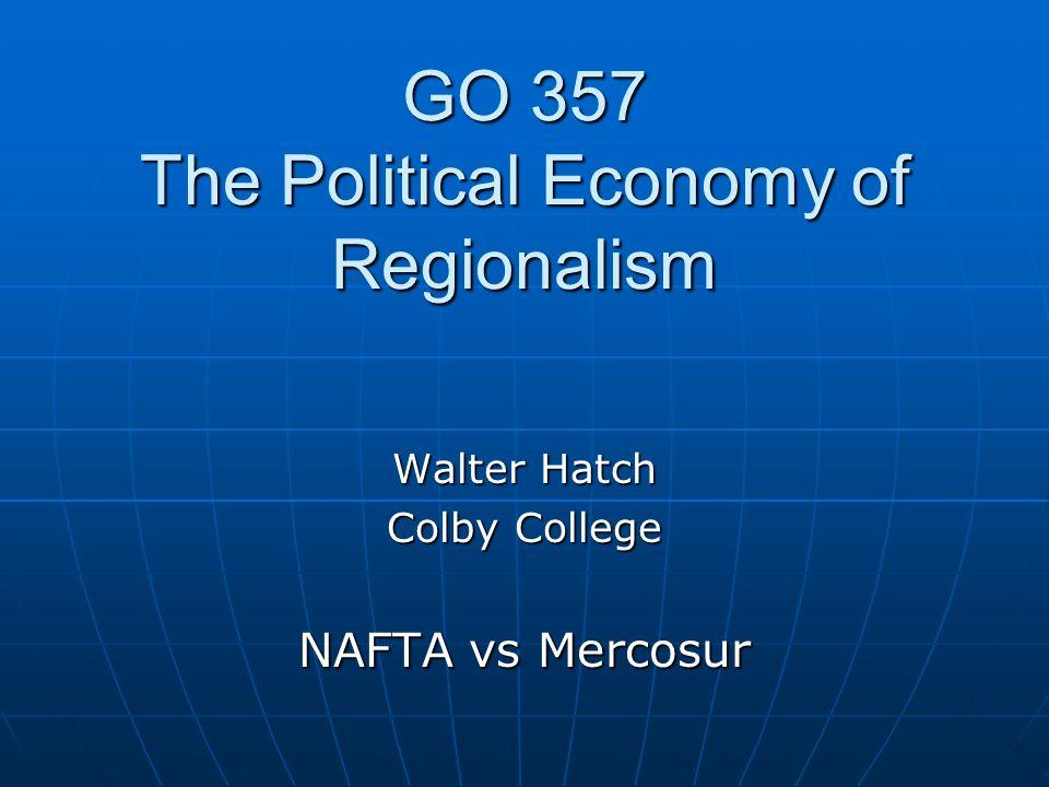 GO 357 The Political Economy of Regionalism Walter Hatch Colby College NAFTA vs Mercosur