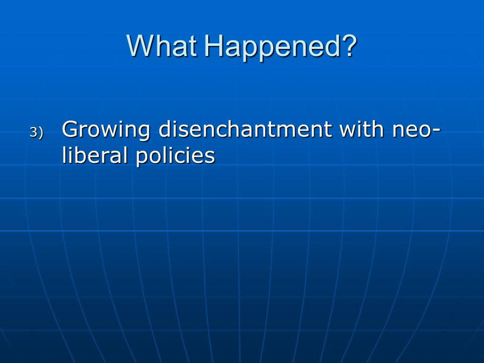 What Happened? 3) Growing disenchantment with neo- liberal policies