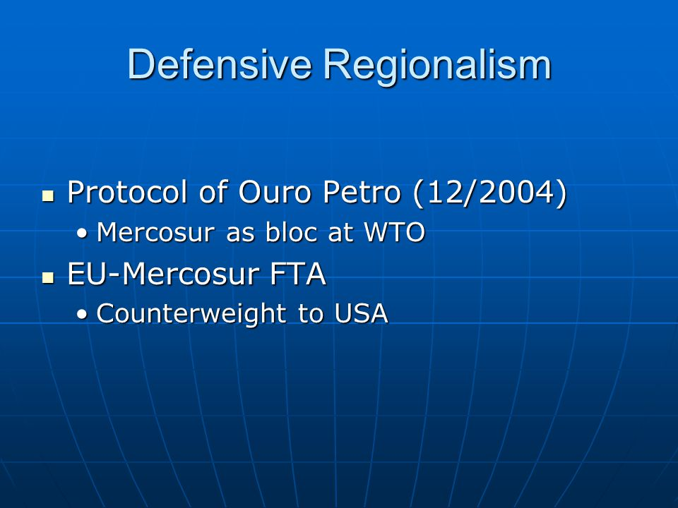 Defensive Regionalism Protocol of Ouro Petro (12/2004) Protocol of Ouro Petro (12/2004) Mercosur as bloc at WTOMercosur as bloc at WTO EU-Mercosur FTA EU-Mercosur FTA Counterweight to USACounterweight to USA