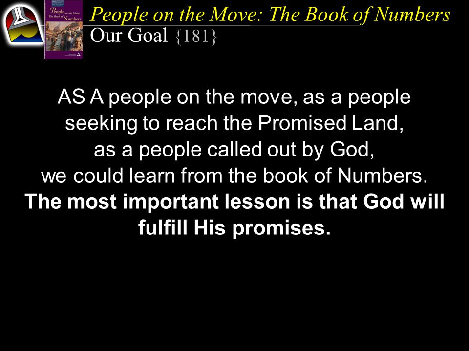 People on the Move: The Book of Numbers Our Goal {181} AS A people on the move, as a people seeking to reach the Promised Land, as a people called out by God, we could learn from the book of Numbers.