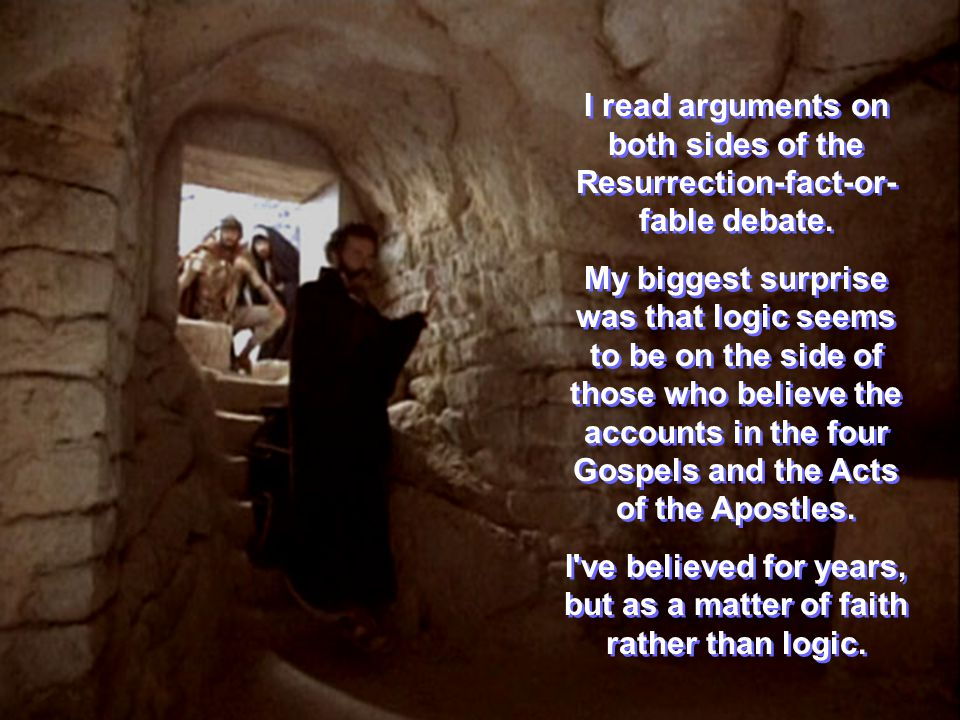 I read arguments on both sides of the Resurrection-fact-or- fable debate.