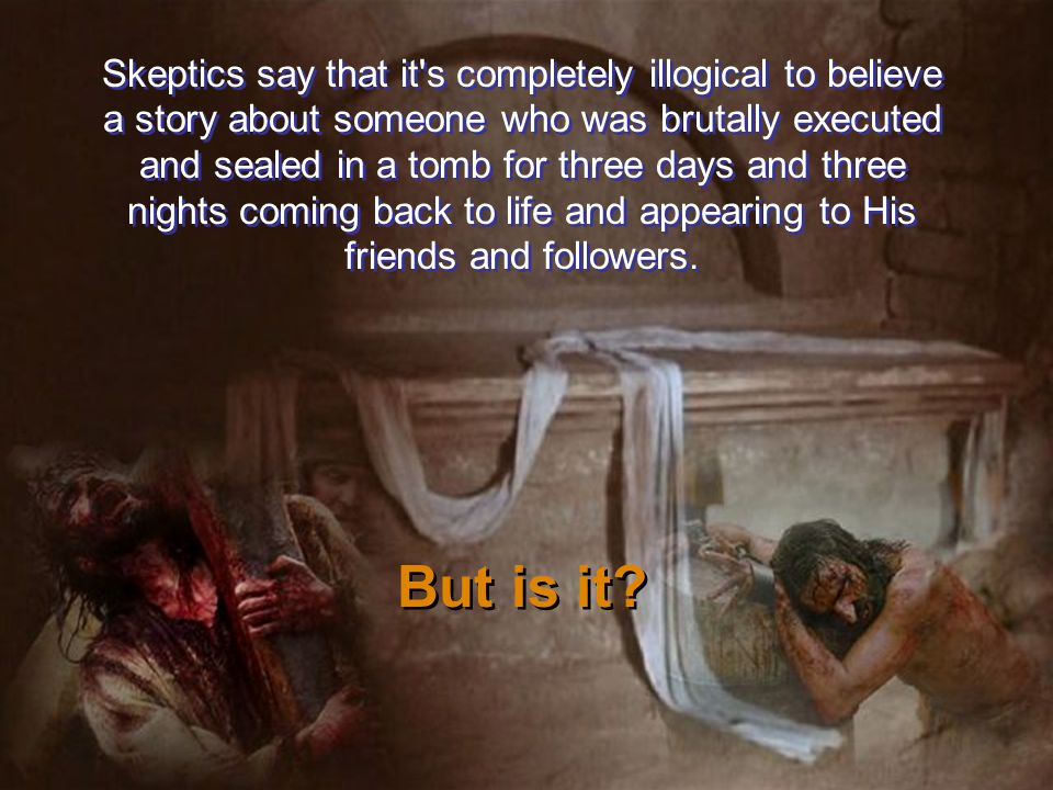 Skeptics say that it s completely illogical to believe a story about someone who was brutally executed and sealed in a tomb for three days and three nights coming back to life and appearing to His friends and followers.