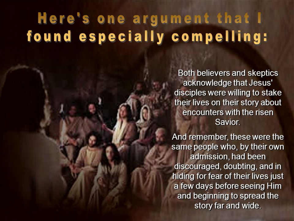 Both believers and skeptics acknowledge that Jesus disciples were willing to stake their lives on their story about encounters with the risen Savior.