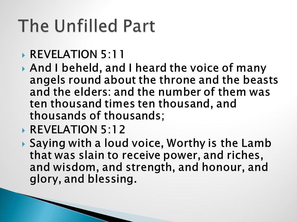  REVELATION 5:11  And I beheld, and I heard the voice of many angels round about the throne and the beasts and the elders: and the number of them was ten thousand times ten thousand, and thousands of thousands;  REVELATION 5:12  Saying with a loud voice, Worthy is the Lamb that was slain to receive power, and riches, and wisdom, and strength, and honour, and glory, and blessing.