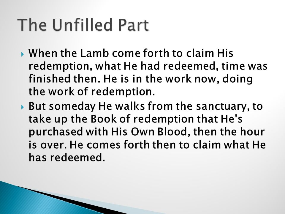  When the Lamb come forth to claim His redemption, what He had redeemed, time was finished then.