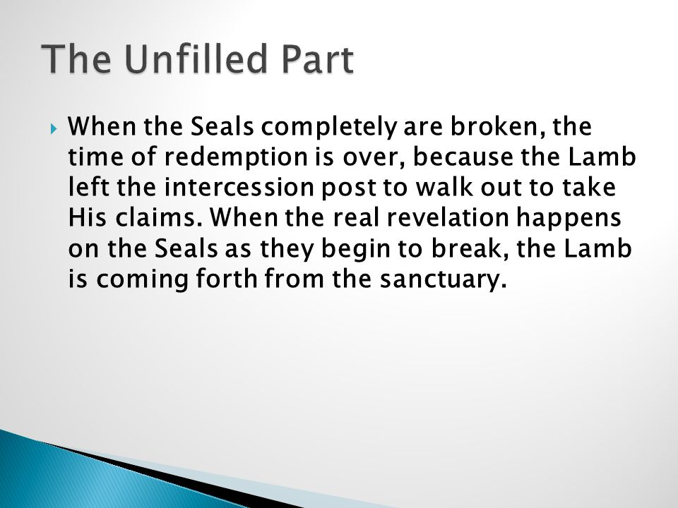  When the Seals completely are broken, the time of redemption is over, because the Lamb left the intercession post to walk out to take His claims.