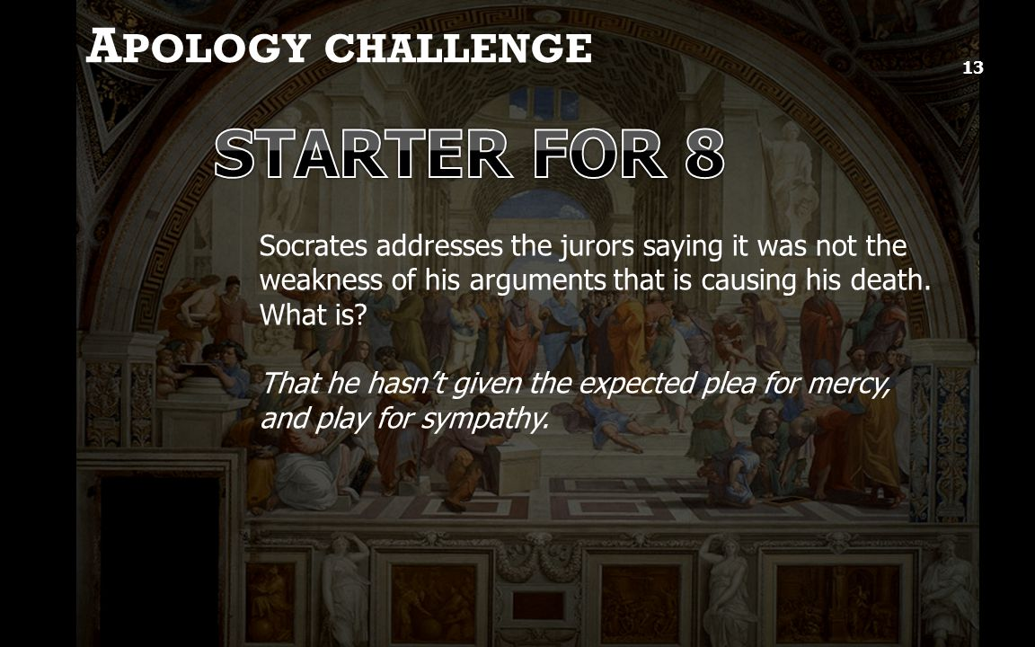 A POLOGY CHALLENGE 13 Socrates addresses the jurors saying it was not the weakness of his arguments that is causing his death.
