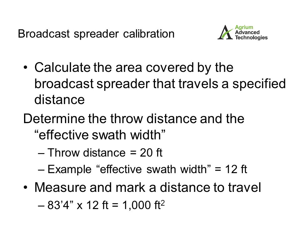 Broadcast spreader calibration Measure amount of product being applied – collection tray method Use the center collection tray from the previous effective swath width determination – catch pan method Attach a collection bag or container around the impeller to catch the product being applied – weigh in-weigh out method Weigh total product at start.