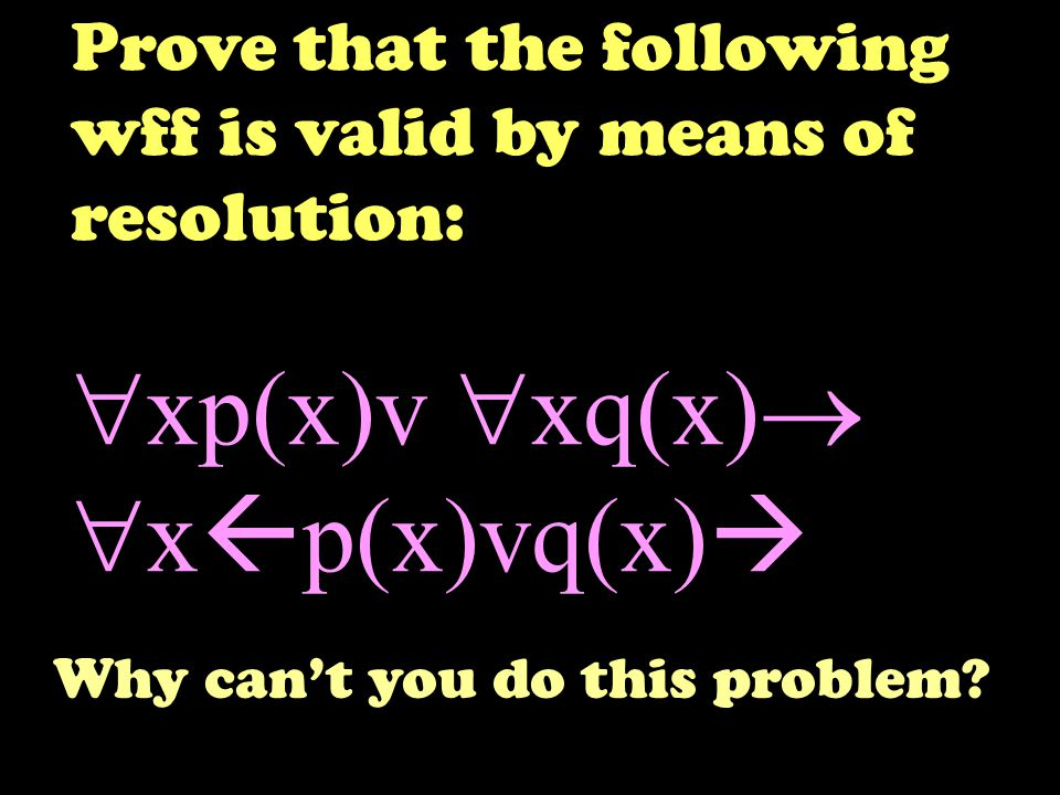 Prove that the following wff is valid by means of resolution:  xp(x)v  xq(x)   x  p(x)vq(x)  Why can't you do this problem