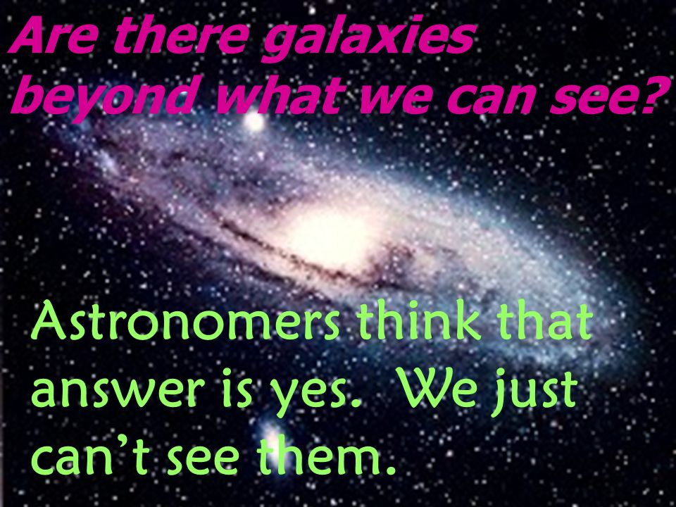 Are there galaxies beyond what we can see? Astronomers think that answer is yes. We just can't see them.