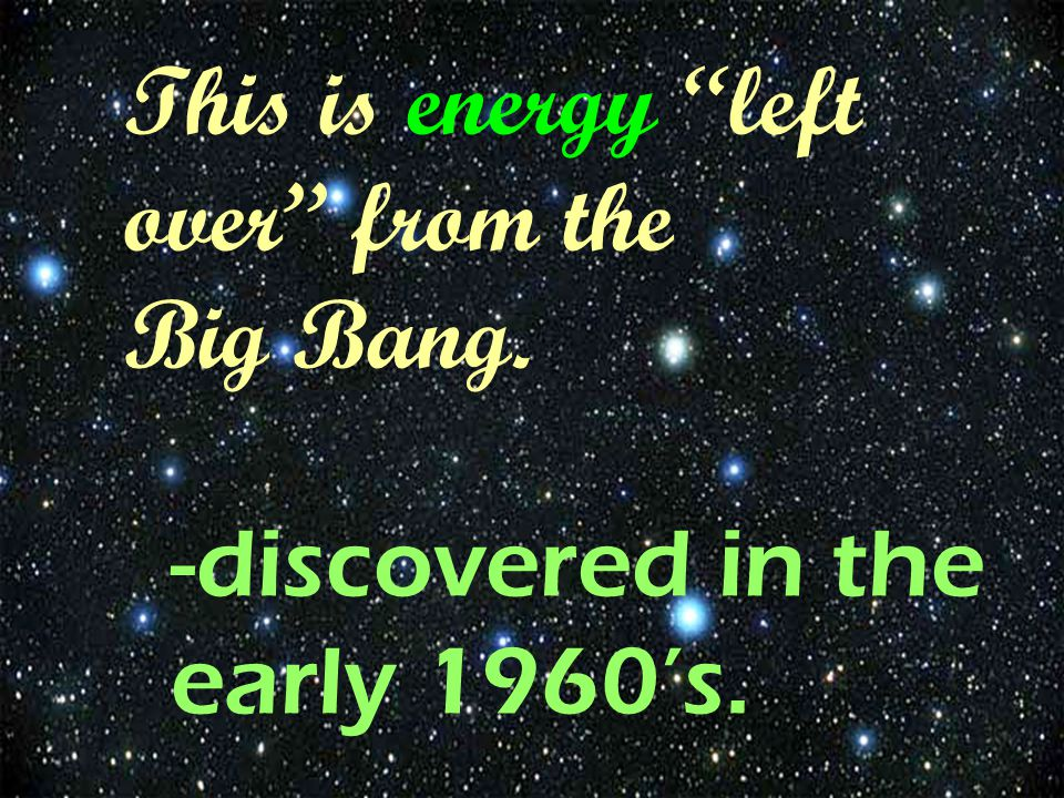 "This is energy ""left over"" from the Big Bang. -discovered in the early 1960's."