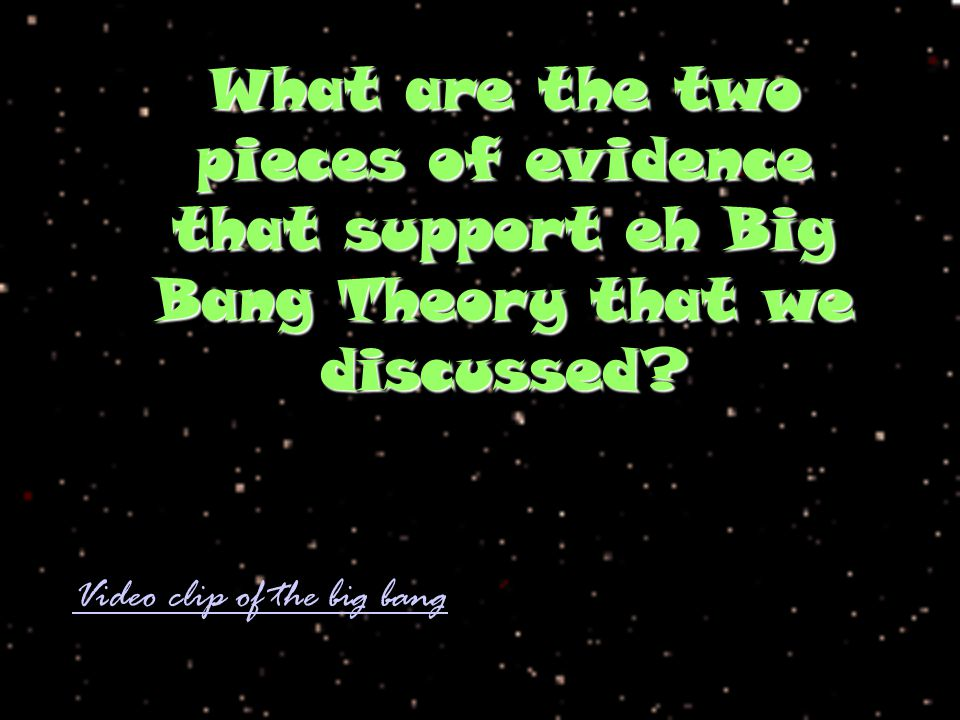 What are the two pieces of evidence that support eh Big Bang Theory that we discussed? Video clip of the big bang