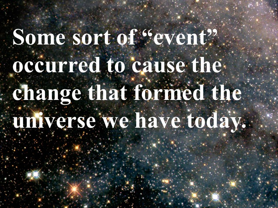 "Some sort of ""event"" occurred to cause the change that formed the universe we have today."