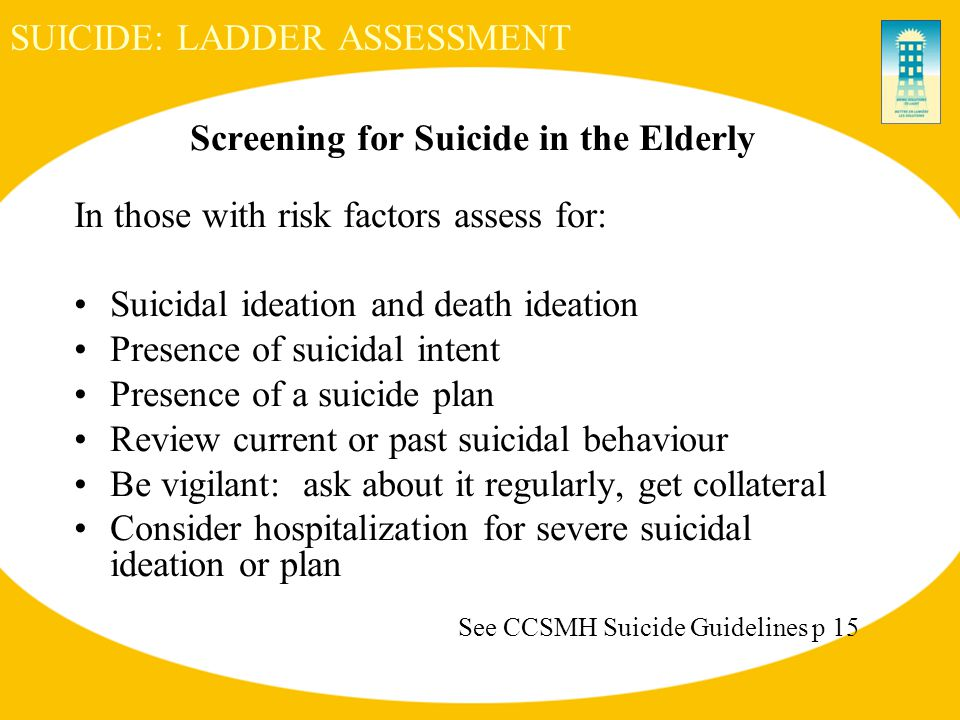 SUICIDE: LADDER ASSESSMENT Screening for Suicide in the Elderly In those with risk factors assess for: Suicidal ideation and death ideation Presence of suicidal intent Presence of a suicide plan Review current or past suicidal behaviour Be vigilant: ask about it regularly, get collateral Consider hospitalization for severe suicidal ideation or plan See CCSMH Suicide Guidelines p 15