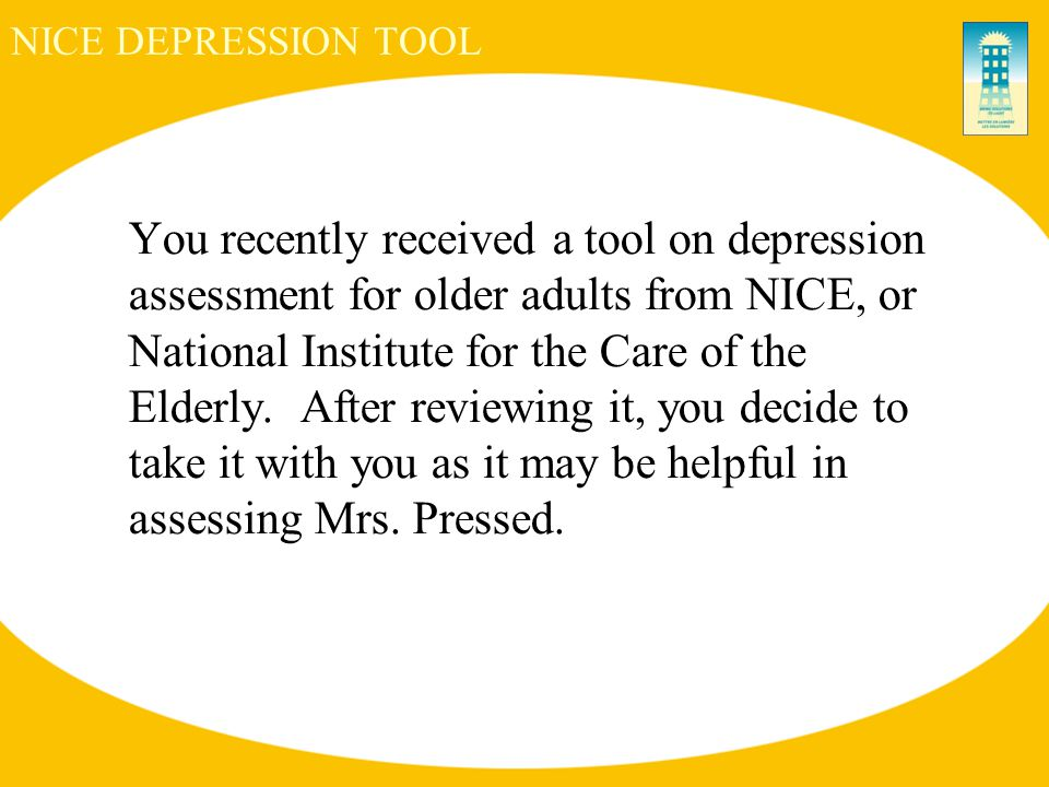 NICE DEPRESSION TOOL You recently received a tool on depression assessment for older adults from NICE, or National Institute for the Care of the Elderly.
