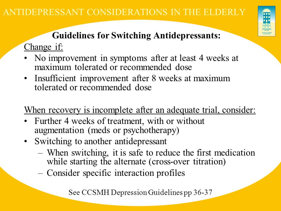 ANTIDEPRESSANT CONSIDERATIONS IN THE ELDERLY Guidelines for Switching Antidepressants: Change if: No improvement in symptoms after at least 4 weeks at maximum tolerated or recommended dose Insufficient improvement after 8 weeks at maximum tolerated or recommended dose When recovery is incomplete after an adequate trial, consider: Further 4 weeks of treatment, with or without augmentation (meds or psychotherapy) Switching to another antidepressant –When switching, it is safe to reduce the first medication while starting the alternate (cross-over titration) –Consider specific interaction profiles See CCSMH Depression Guidelines pp 36-37
