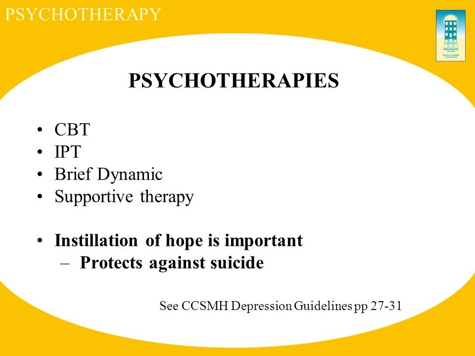 PSYCHOTHERAPIES CBT IPT Brief Dynamic Supportive therapy Instillation of hope is important – Protects against suicide See CCSMH Depression Guidelines pp 27-31 PSYCHOTHERAPY