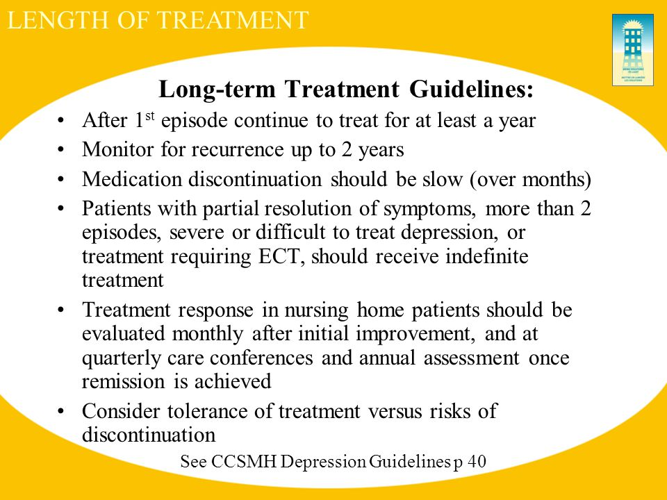 Long-term Treatment Guidelines: After 1 st episode continue to treat for at least a year Monitor for recurrence up to 2 years Medication discontinuation should be slow (over months) Patients with partial resolution of symptoms, more than 2 episodes, severe or difficult to treat depression, or treatment requiring ECT, should receive indefinite treatment Treatment response in nursing home patients should be evaluated monthly after initial improvement, and at quarterly care conferences and annual assessment once remission is achieved Consider tolerance of treatment versus risks of discontinuation See CCSMH Depression Guidelines p 40 LENGTH OF TREATMENT