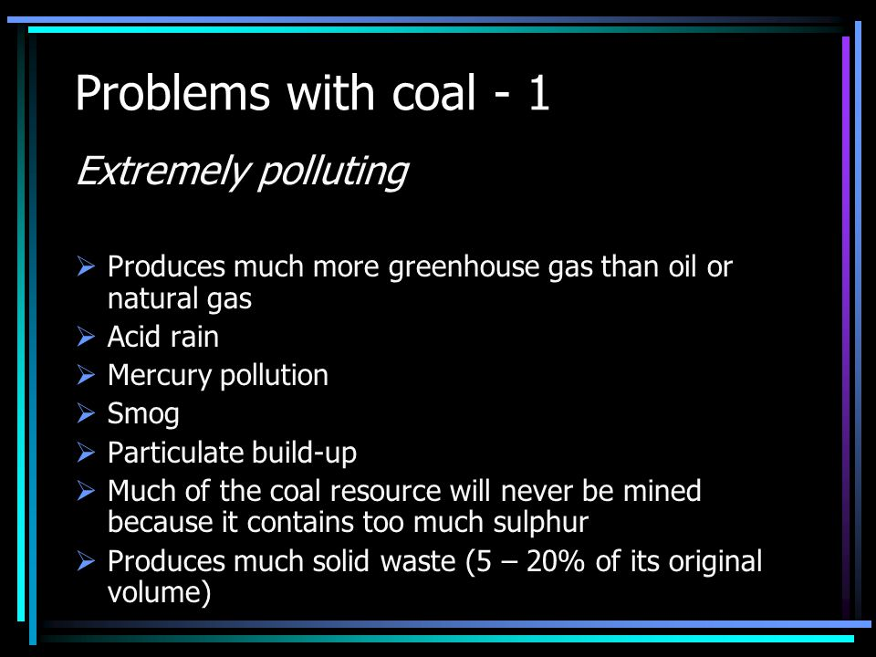 Problems with coal - 1 Extremely polluting  Produces much more greenhouse gas than oil or natural gas  Acid rain  Mercury pollution  Smog  Particulate build-up  Much of the coal resource will never be mined because it contains too much sulphur  Produces much solid waste (5 – 20% of its original volume)