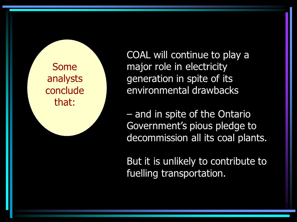 Some analysts conclude that: COAL will continue to play a major role in electricity generation in spite of its environmental drawbacks – and in spite of the Ontario Government's pious pledge to decommission all its coal plants.