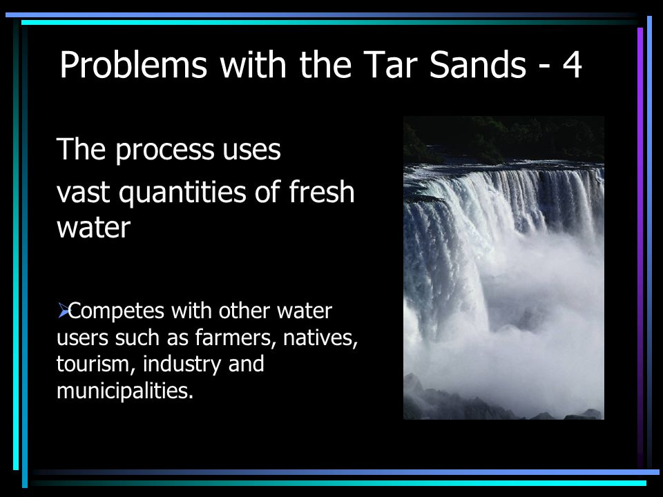 Problems with the Tar Sands - 4 The process uses vast quantities of fresh water  Competes with other water users such as farmers, natives, tourism, industry and municipalities.