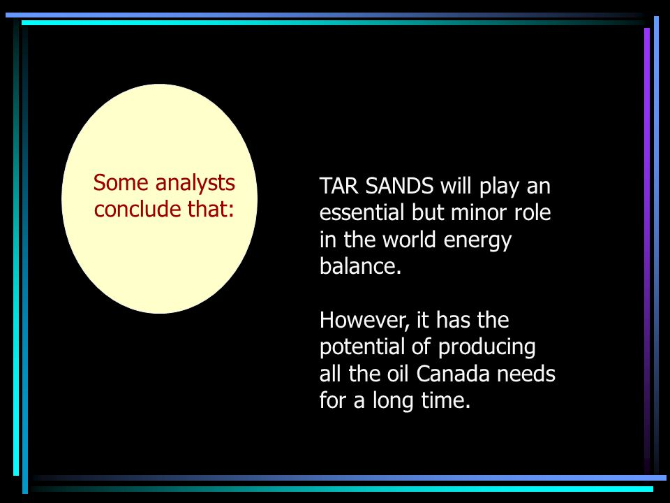 Some analysts conclude that: TAR SANDS will play an essential but minor role in the world energy balance.