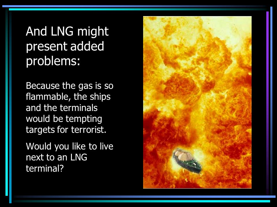 And LNG might present added problems: Because the gas is so flammable, the ships and the terminals would be tempting targets for terrorist.