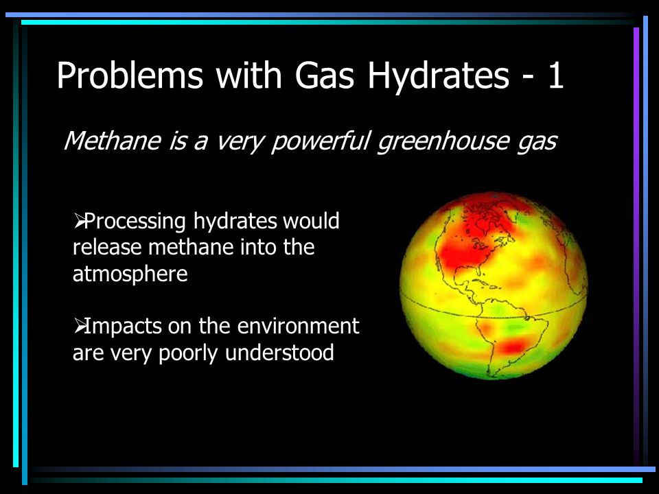 Problems with Gas Hydrates - 1  Processing hydrates would release methane into the atmosphere  Impacts on the environment are very poorly understood Methane is a very powerful greenhouse gas