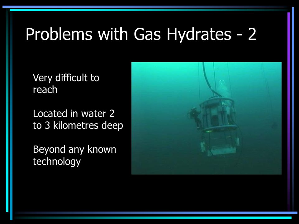 Problems with Gas Hydrates - 2 Very difficult to reach Located in water 2 to 3 kilometres deep Beyond any known technology