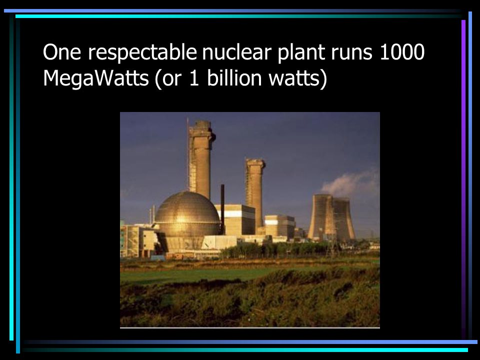 One respectable nuclear plant runs 1000 MegaWatts (or 1 billion watts)