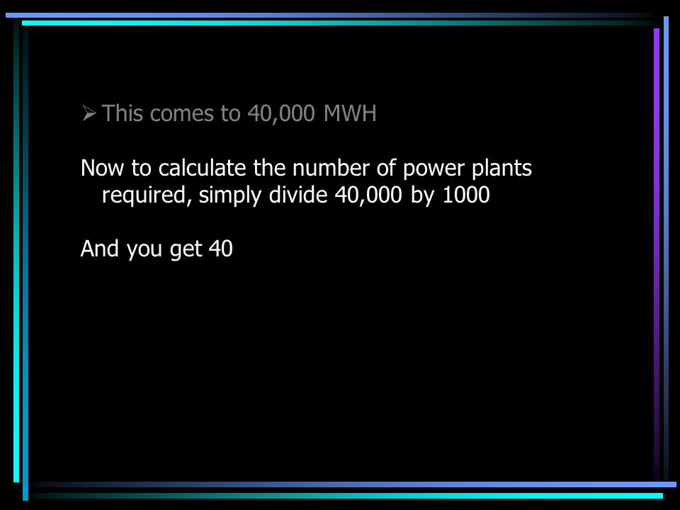  This comes to 40,000 MWH Now to calculate the number of power plants required, simply divide 40,000 by 1000 And you get 40