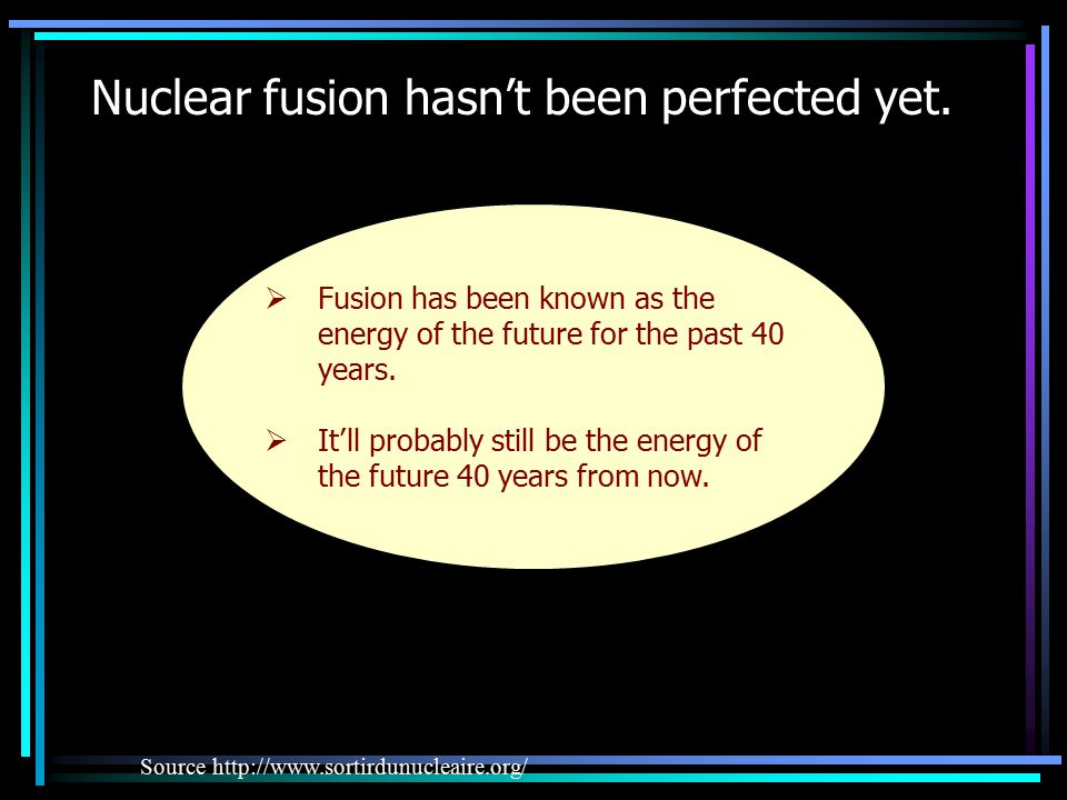 Nuclear fusion hasn't been perfected yet.