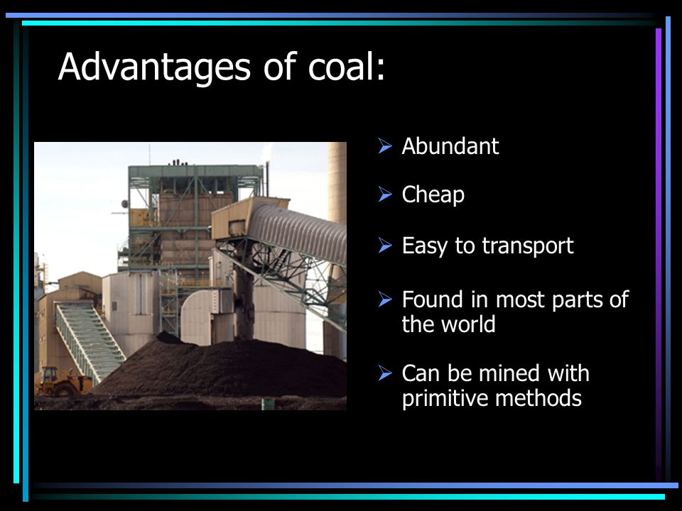 Advantages of coal:  Cheap  Easy to transport  Found in most parts of the world  Can be mined with primitive methods  Abundant