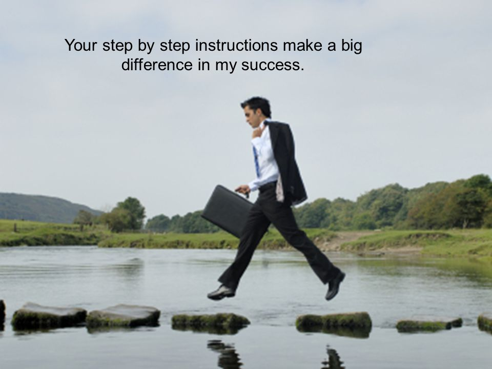 Your step by step instructions make a big difference in my success.