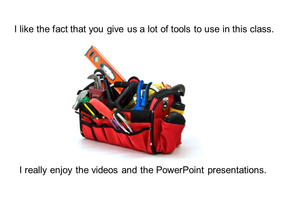I like the fact that you give us a lot of tools to use in this class. I really enjoy the videos and the PowerPoint presentations.