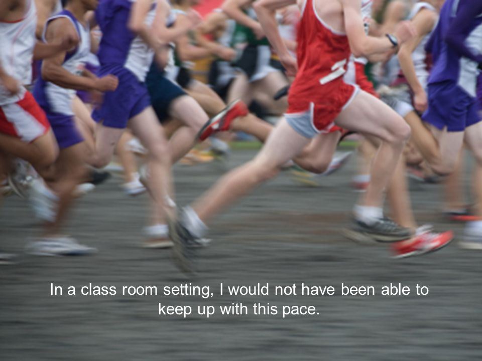 In a class room setting, I would not have been able to keep up with this pace.