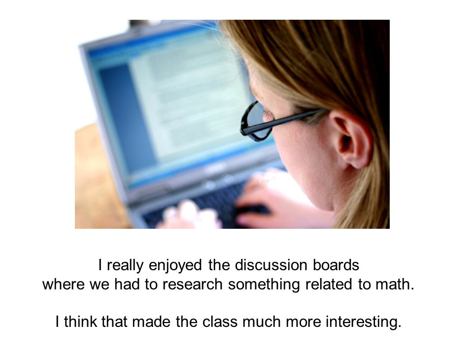 I really enjoyed the discussion boards where we had to research something related to math. I think that made the class much more interesting.