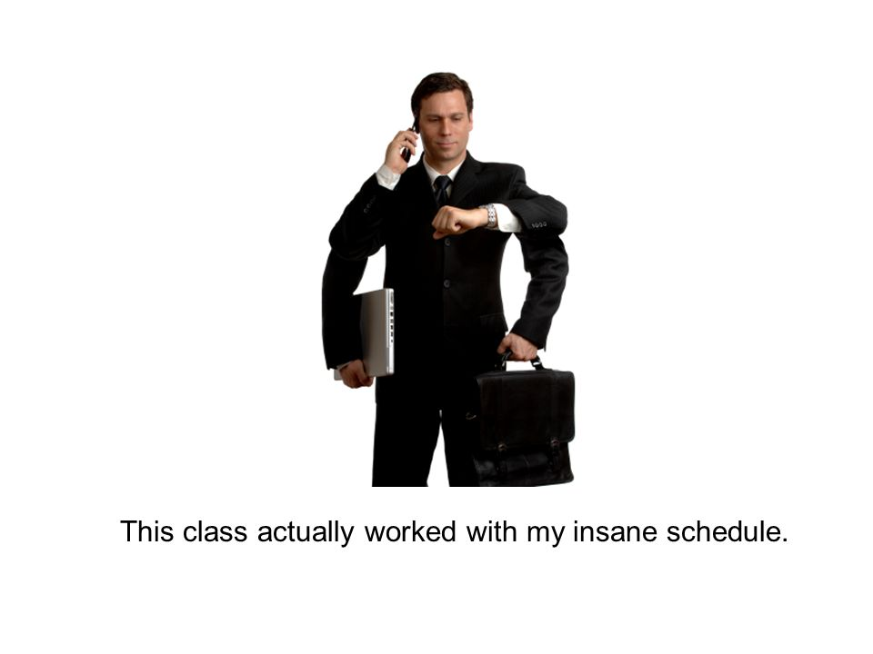 This class actually worked with my insane schedule.